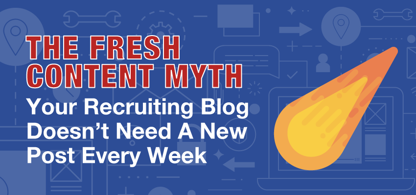FreshContentMyth-YourRecruitingBlogDoesnyNeedANewPostEveryWeekBanner